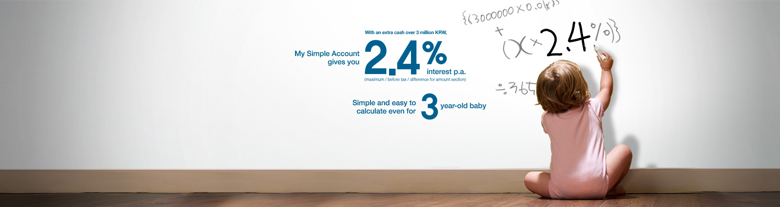 with an extra cash over 3 million KRW, My Simple Account gives you 2.4% interest p.a.(maximum/before tax/difference for amount section) Simple and easy to calculate even for 3 years-old baby