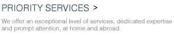 PRIORITY SERVICES We offer an exceptional level of services. dedicated expertise and prompt attention. at home and abroad.